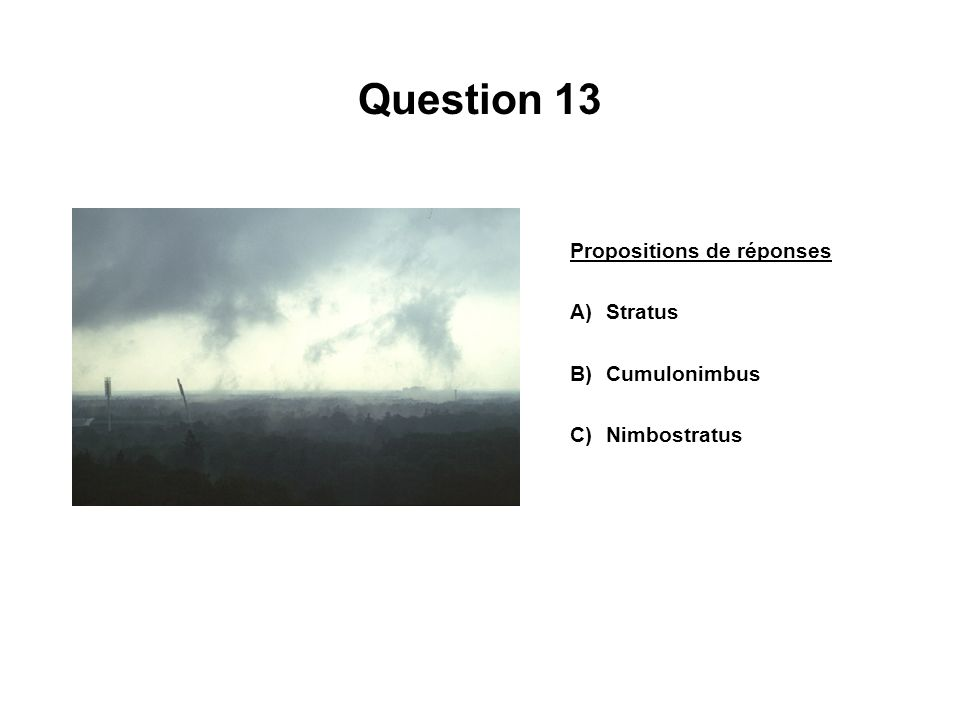 Question 13 Propositions de réponses A)Stratus B)Cumulonimbus C)Nimbostratus