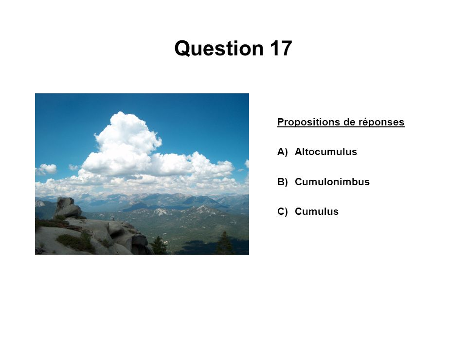 Question 17 Propositions de réponses A)Altocumulus B)Cumulonimbus C)Cumulus