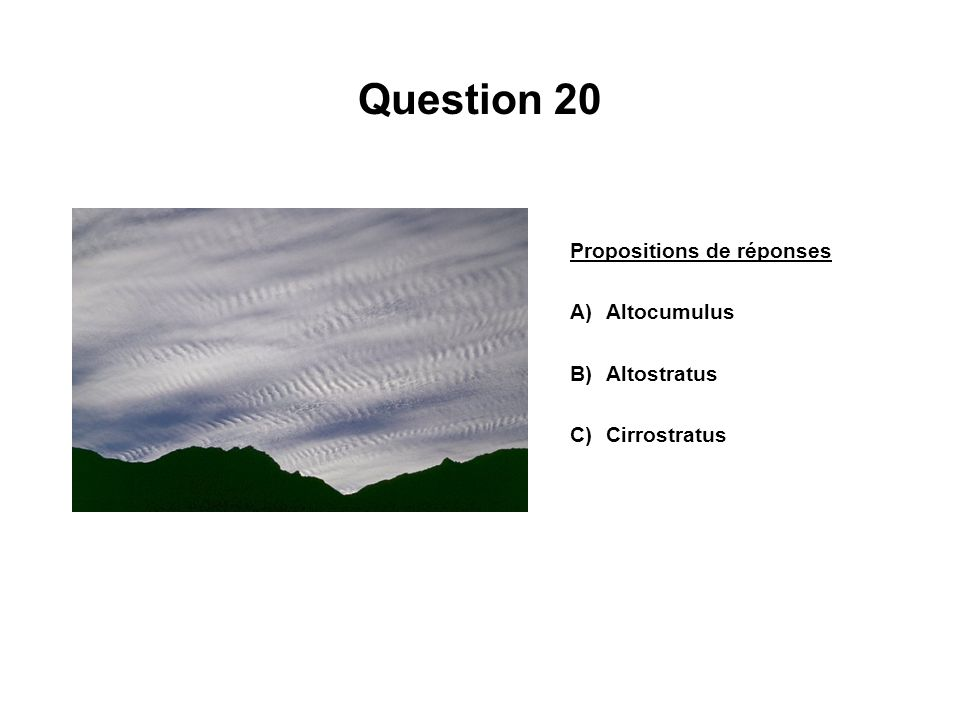 Question 20 Propositions de réponses A)Altocumulus B)Altostratus C)Cirrostratus