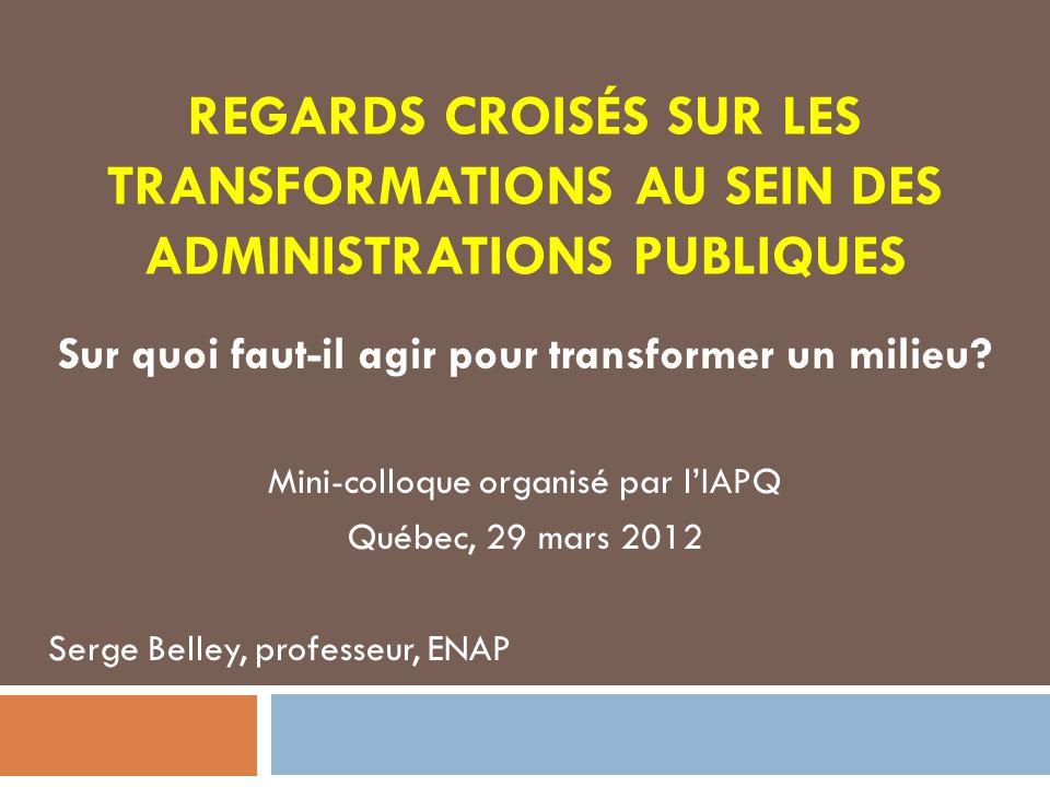 REGARDS CROISÉS SUR LES TRANSFORMATIONS AU SEIN DES ADMINISTRATIONS PUBLIQUES Sur quoi faut-il agir pour transformer un milieu? Mini-colloque organisé