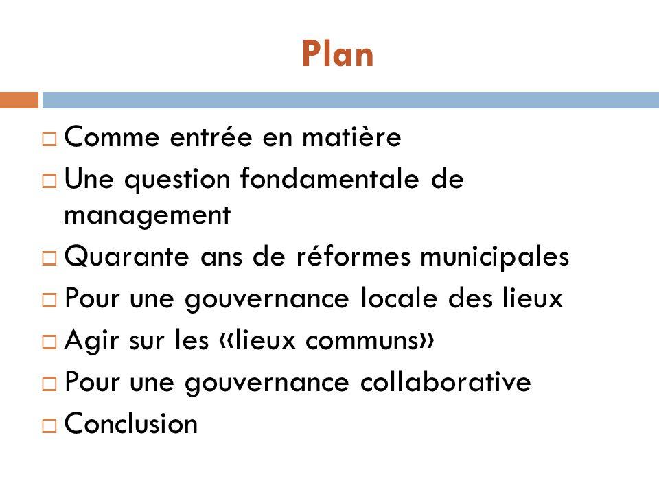Plan Comme entrée en matière Une question fondamentale de management Quarante ans de réformes municipales Pour une gouvernance locale des lieux Agir sur les «lieux communs» Pour une gouvernance collaborative Conclusion