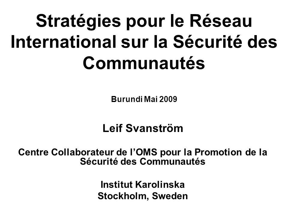Stratégies pour le Réseau International sur la Sécurité des Communautés Burundi Mai 2009 Leif Svanström Centre Collaborateur de lOMS pour la Promotion de la Sécurité des Communautés Institut Karolinska Stockholm, Sweden