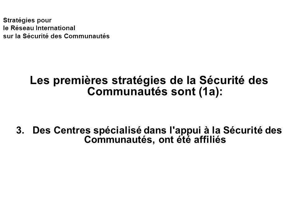 Stratégies pour le Réseau International sur la Sécurité des Communautés Les premières stratégies de la Sécurité des Communautés sont (1a): 3.