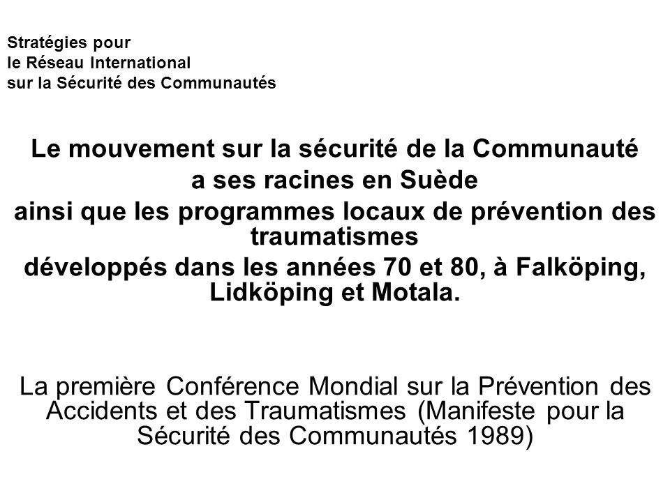 Stratégies pour le Réseau International sur la Sécurité des Communautés Le mouvement sur la sécurité de la Communauté a ses racines en Suède ainsi que les programmes locaux de prévention des traumatismes développés dans les années 70 et 80, à Falköping, Lidköping et Motala.