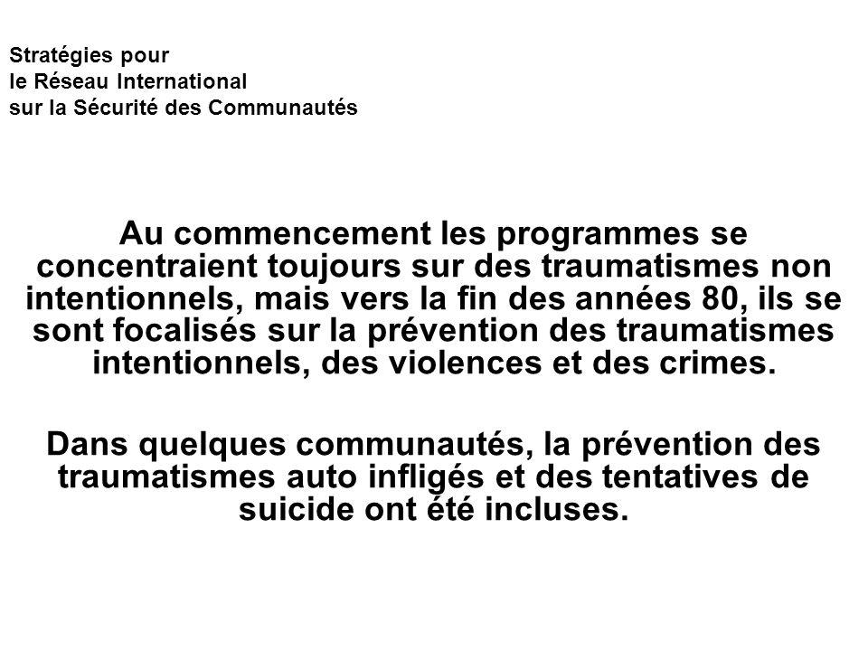 Stratégies pour le Réseau International sur la Sécurité des Communautés Au commencement les programmes se concentraient toujours sur des traumatismes non intentionnels, mais vers la fin des années 80, ils se sont focalisés sur la prévention des traumatismes intentionnels, des violences et des crimes.