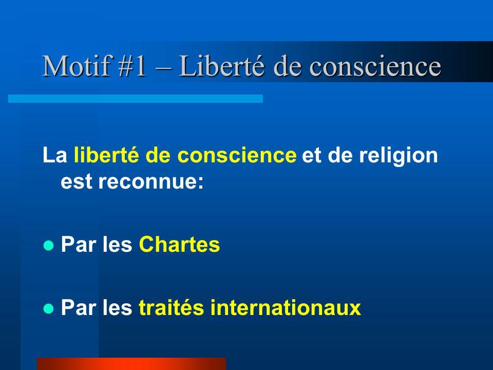 Motif #1 – Liberté de conscience La liberté de conscience et de religion est reconnue: Par les Chartes Par les traités internationaux