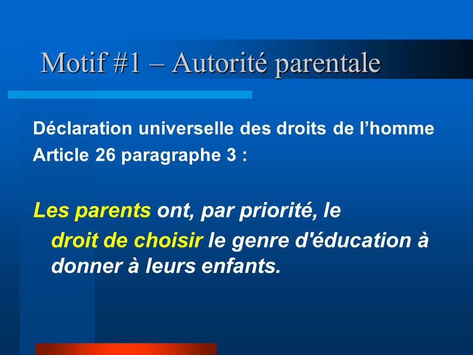 Motif #1 – Autorité parentale Déclaration universelle des droits de lhomme Article 26 paragraphe 3 : Les parents ont, par priorité, le droit de choisi