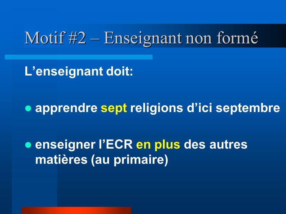 Motif #2 – Enseignant non formé Lenseignant doit: apprendre sept religions dici septembre enseigner lECR en plus des autres matières (au primaire)