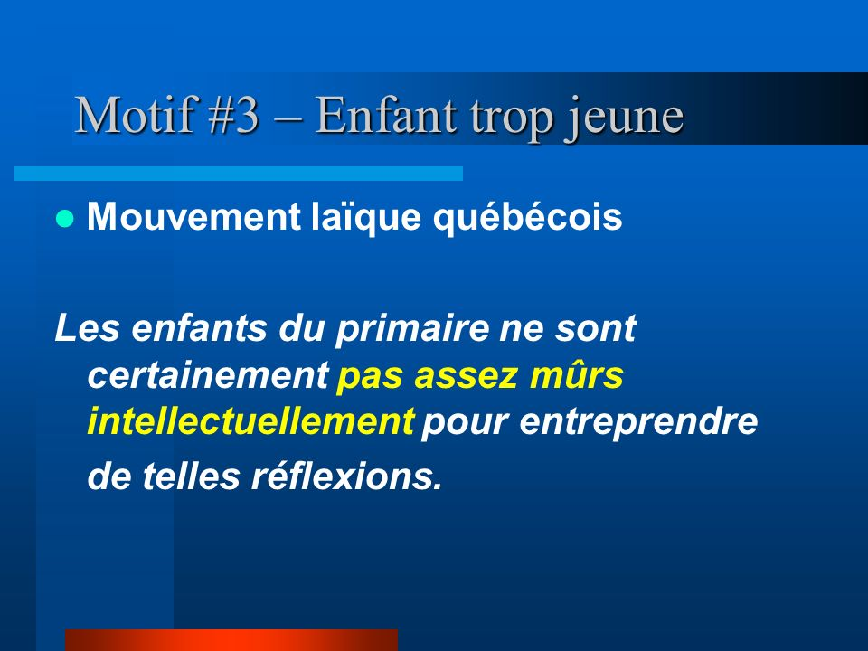 Motif #3 – Enfant trop jeune Mouvement laïque québécois Les enfants du primaire ne sont certainement pas assez mûrs intellectuellement pour entreprend