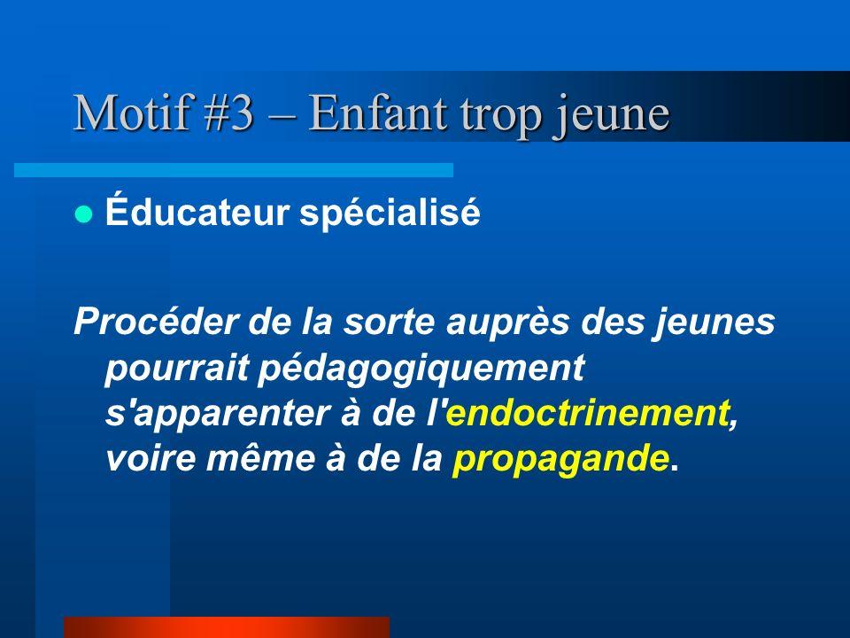 Motif #3 – Enfant trop jeune Éducateur spécialisé Procéder de la sorte auprès des jeunes pourrait pédagogiquement s'apparenter à de l'endoctrinement,