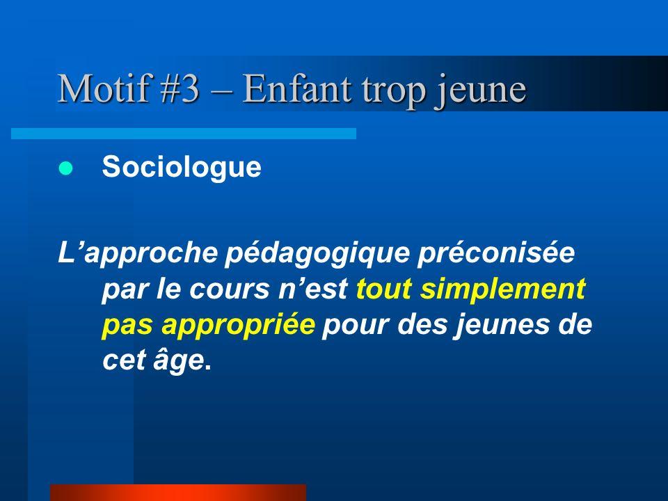 Motif #3 – Enfant trop jeune Sociologue Lapproche pédagogique préconisée par le cours nest tout simplement pas appropriée pour des jeunes de cet âge.