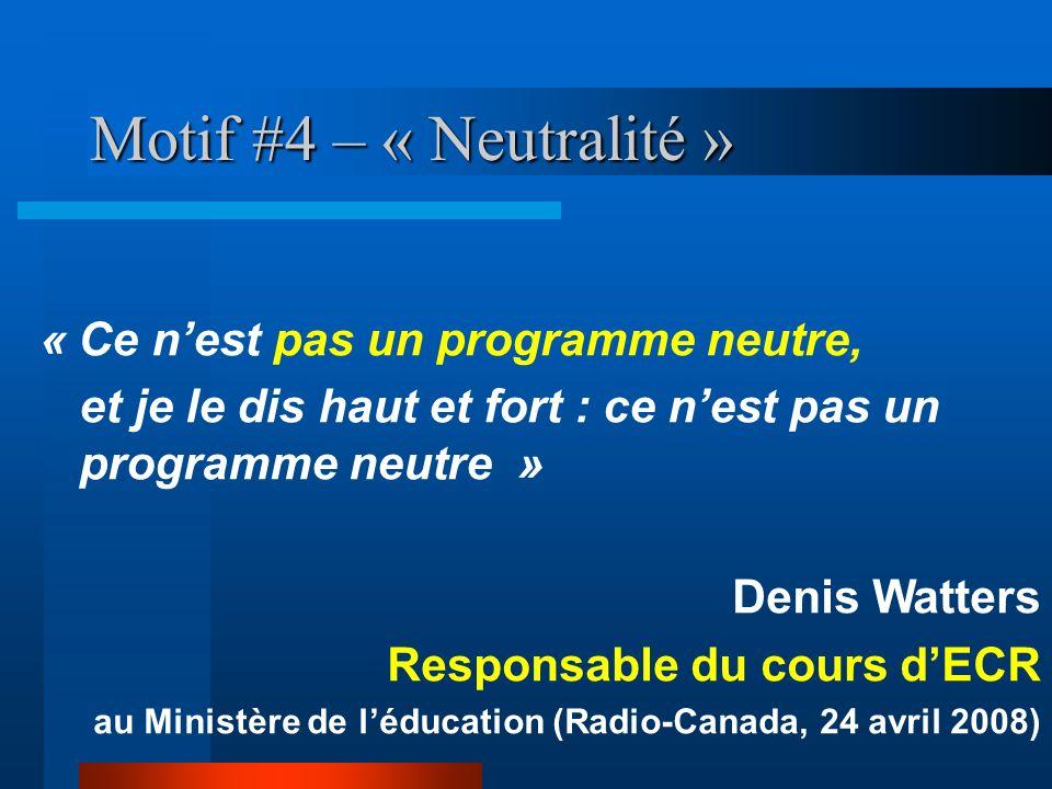 Motif #4 – « Neutralité » « Ce nest pas un programme neutre, et je le dis haut et fort : ce nest pas un programme neutre » Denis Watters Responsable d