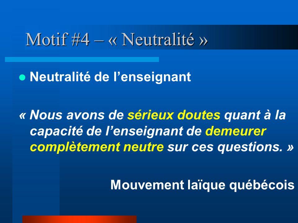 Motif #4 – « Neutralité » Neutralité de lenseignant « Nous avons de sérieux doutes quant à la capacité de lenseignant de demeurer complètement neutre