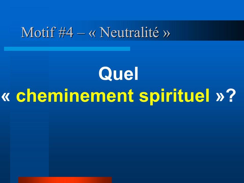 Motif #4 – « Neutralité » Quel « cheminement spirituel »?