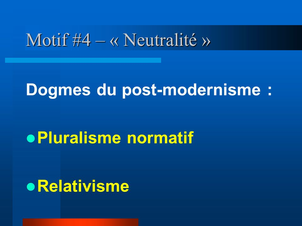 Motif #4 – « Neutralité » Dogmes du post-modernisme : Pluralisme normatif Relativisme