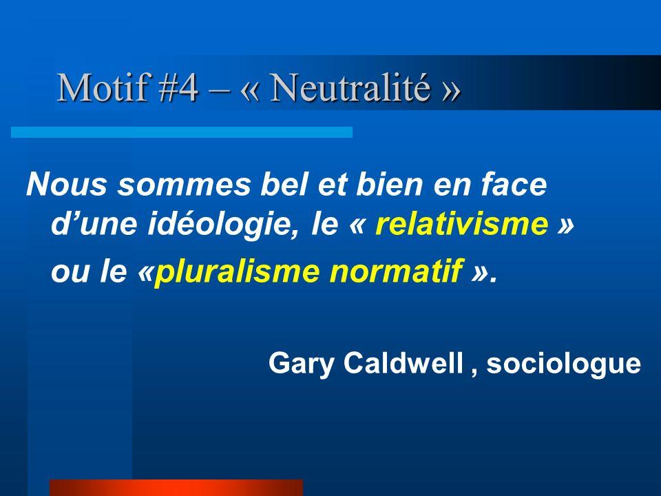 Motif #4 – « Neutralité » Nous sommes bel et bien en face dune idéologie, le « relativisme » ou le «pluralisme normatif ». Gary Caldwell, sociologue