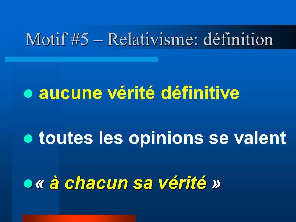 Motif #5 – Relativisme: définition aucune vérité définitive toutes les opinions se valent « à chacun sa vérité » « à chacun sa vérité »