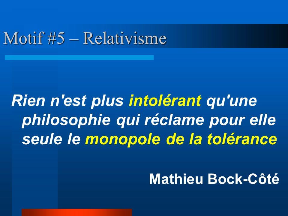 Motif #5 – Relativisme Rien n'est plus intolérant qu'une philosophie qui réclame pour elle seule le monopole de la tolérance Mathieu Bock-Côté