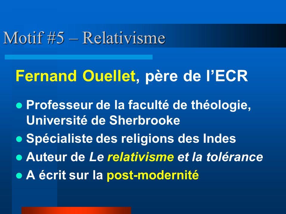 Motif #5 – Relativisme Fernand Ouellet, père de lECR Professeur de la faculté de théologie, Université de Sherbrooke Spécialiste des religions des Ind