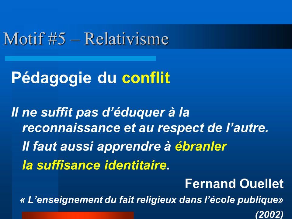 Motif #5 – Relativisme Pédagogie du conflit Il ne suffit pas déduquer à la reconnaissance et au respect de lautre. Il faut aussi apprendre à ébranler