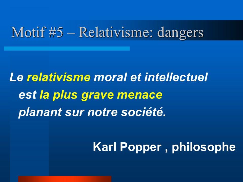 Motif #5 – Relativisme: dangers Le relativisme moral et intellectuel est la plus grave menace planant sur notre société. Karl Popper, philosophe