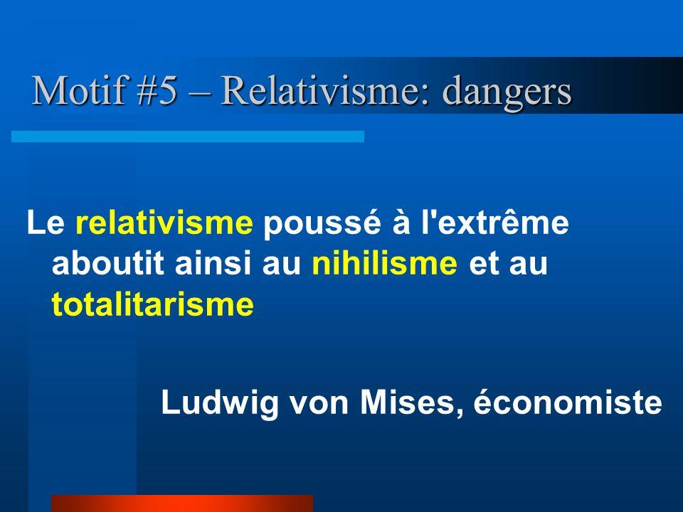 Motif #5 – Relativisme: dangers Le relativisme poussé à l'extrême aboutit ainsi au nihilisme et au totalitarisme Ludwig von Mises, économiste