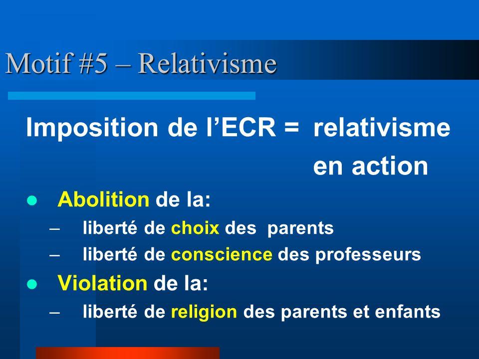 Motif #5 – Relativisme Imposition de lECR = relativisme en action Abolition de la: – liberté de choix des parents – liberté de conscience des professe