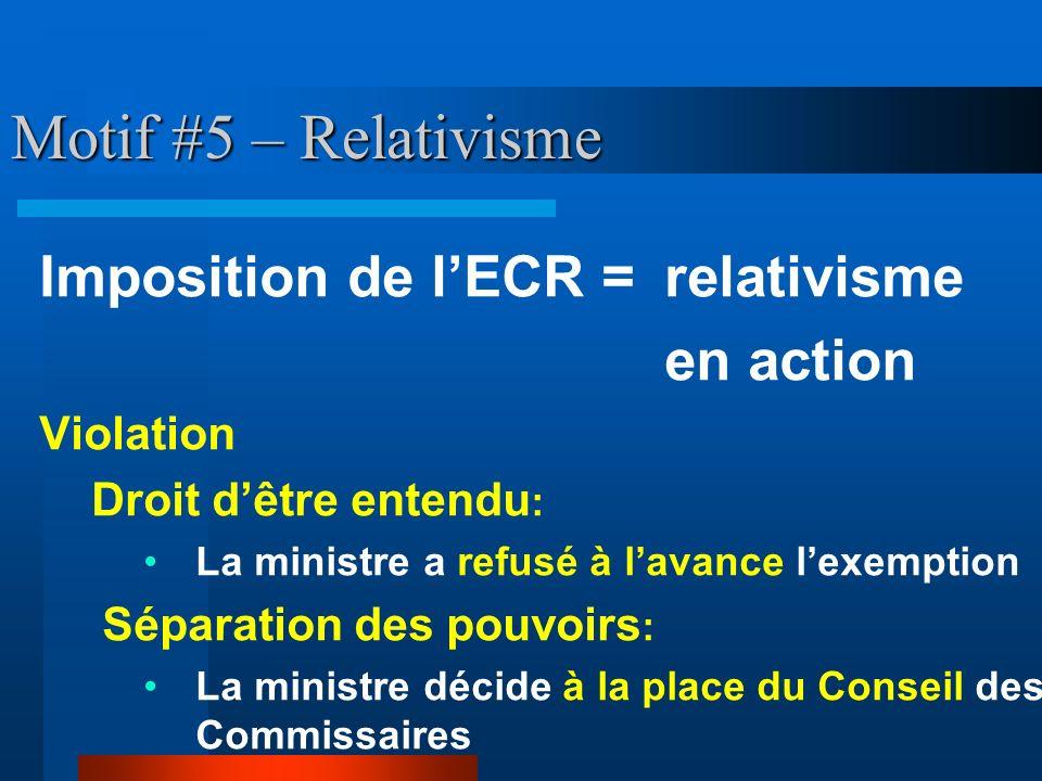 Motif #5 – Relativisme Imposition de lECR = relativisme en action Violation Droit dêtre entendu : La ministre a refusé à lavance lexemption Séparation