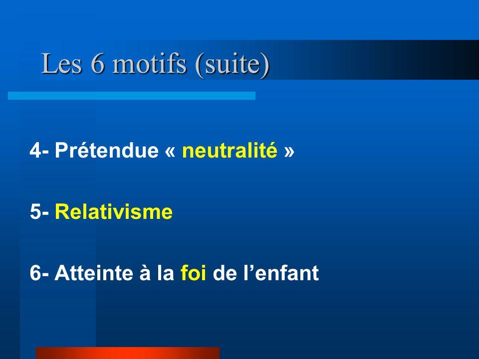 Les 6 motifs (suite) 4- Prétendue « neutralité » 5- Relativisme 6- Atteinte à la foi de lenfant
