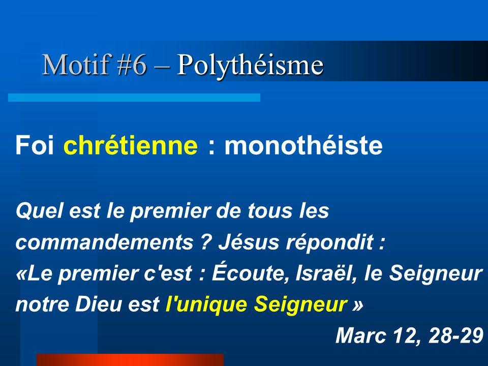 Motif #6 – Polythéisme Foi chrétienne : monothéiste Quel est le premier de tous les commandements ? Jésus répondit : «Le premier c'est : Écoute, Israë