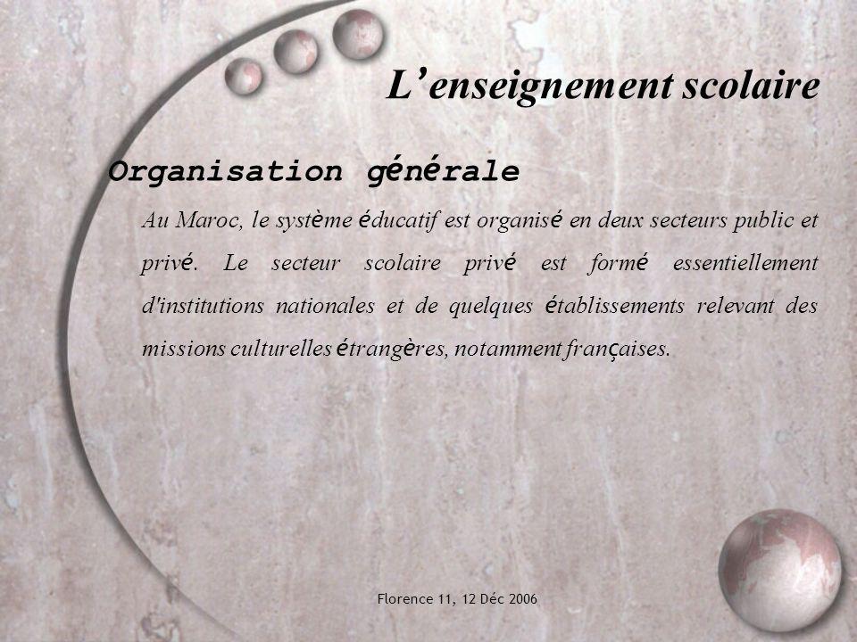 Florence 11, 12 Déc 2006 L enseignement scolaire Organisation g é n é rale Au Maroc, le syst è me é ducatif est organis é en deux secteurs public et priv é.