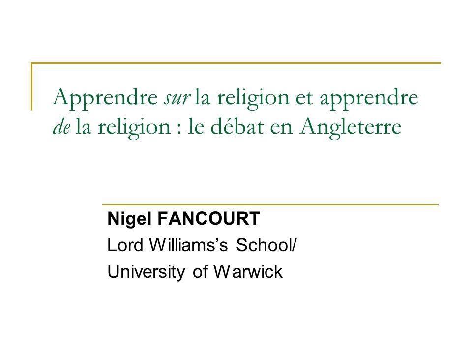 Apprendre sur la religion et apprendre de la religion : le débat en Angleterre Nigel FANCOURT Lord Williamss School/ University of Warwick