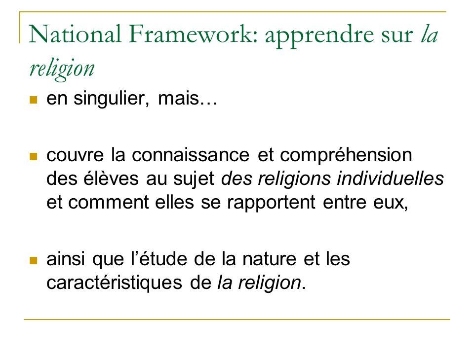 National Framework: apprendre sur la religion en singulier, mais… couvre la connaissance et compréhension des élèves au sujet des religions individuelles et comment elles se rapportent entre eux, ainsi que létude de la nature et les caractéristiques de la religion.