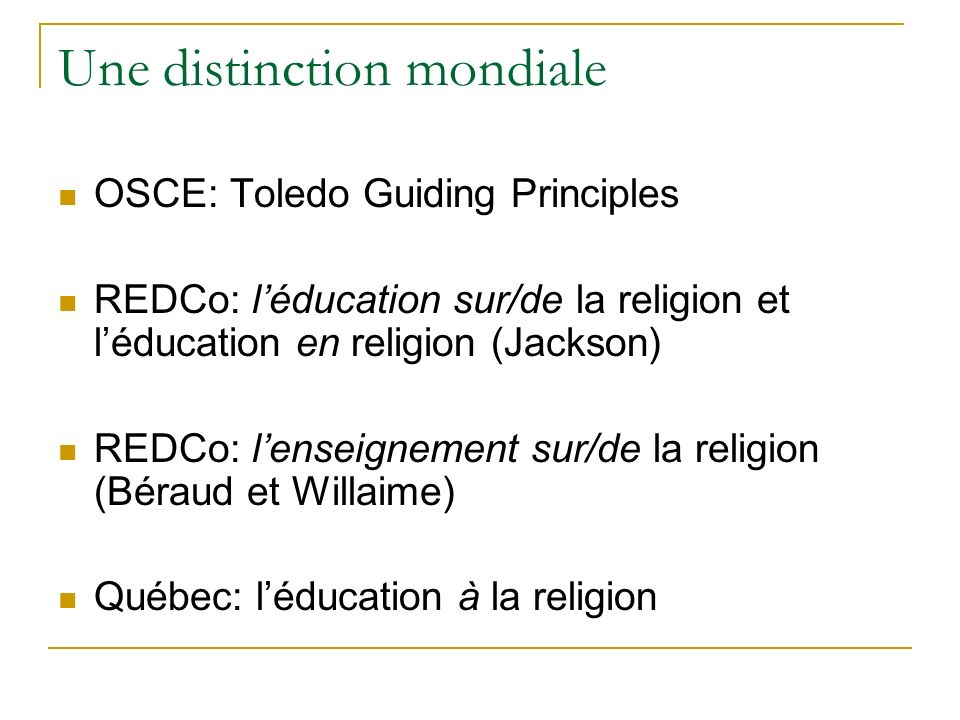 Une distinction mondiale OSCE: Toledo Guiding Principles REDCo: léducation sur/de la religion et léducation en religion (Jackson) REDCo: lenseignement sur/de la religion (Béraud et Willaime) Québec: léducation à la religion