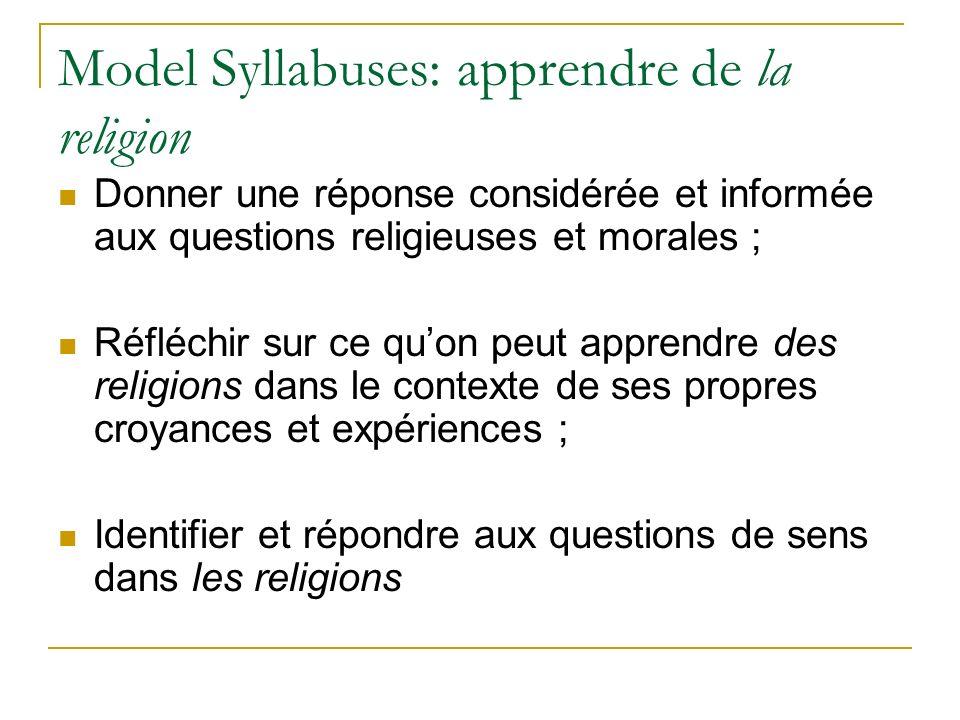 Model Syllabuses: apprendre de la religion Donner une réponse considérée et informée aux questions religieuses et morales ; Réfléchir sur ce quon peut apprendre des religions dans le contexte de ses propres croyances et expériences ; Identifier et répondre aux questions de sens dans les religions