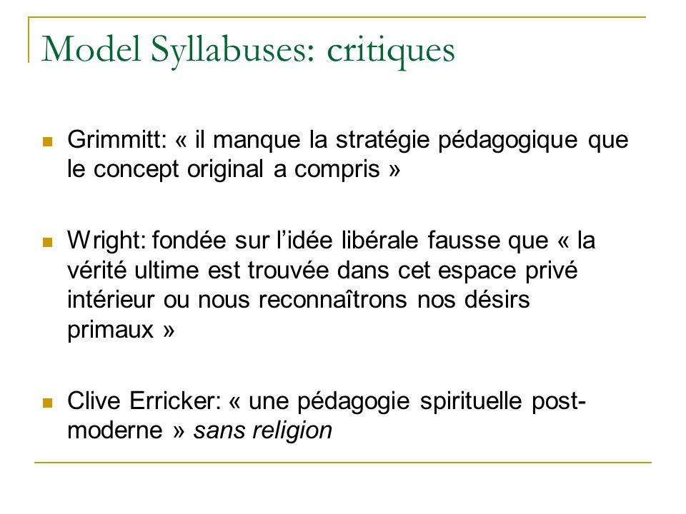 Model Syllabuses: critiques Grimmitt: « il manque la stratégie pédagogique que le concept original a compris » Wright: fondée sur lidée libérale fausse que « la vérité ultime est trouvée dans cet espace privé intérieur ou nous reconnaîtrons nos désirs primaux » Clive Erricker: « une pédagogie spirituelle post- moderne » sans religion