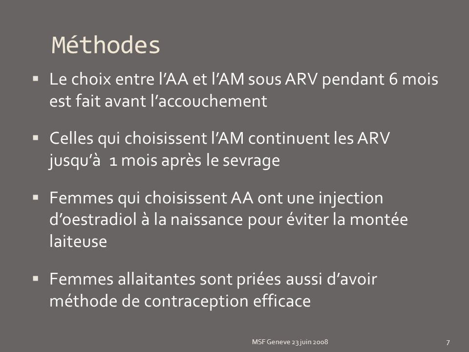 Méthodes: ARV MSF Geneve 23 juin 2008 8 Continue HAART if already on treatment before 28 weeks of gestation or start D4T +3TC + NVP for life and choose feeding option before delivery FF Stop HAART** at birth.