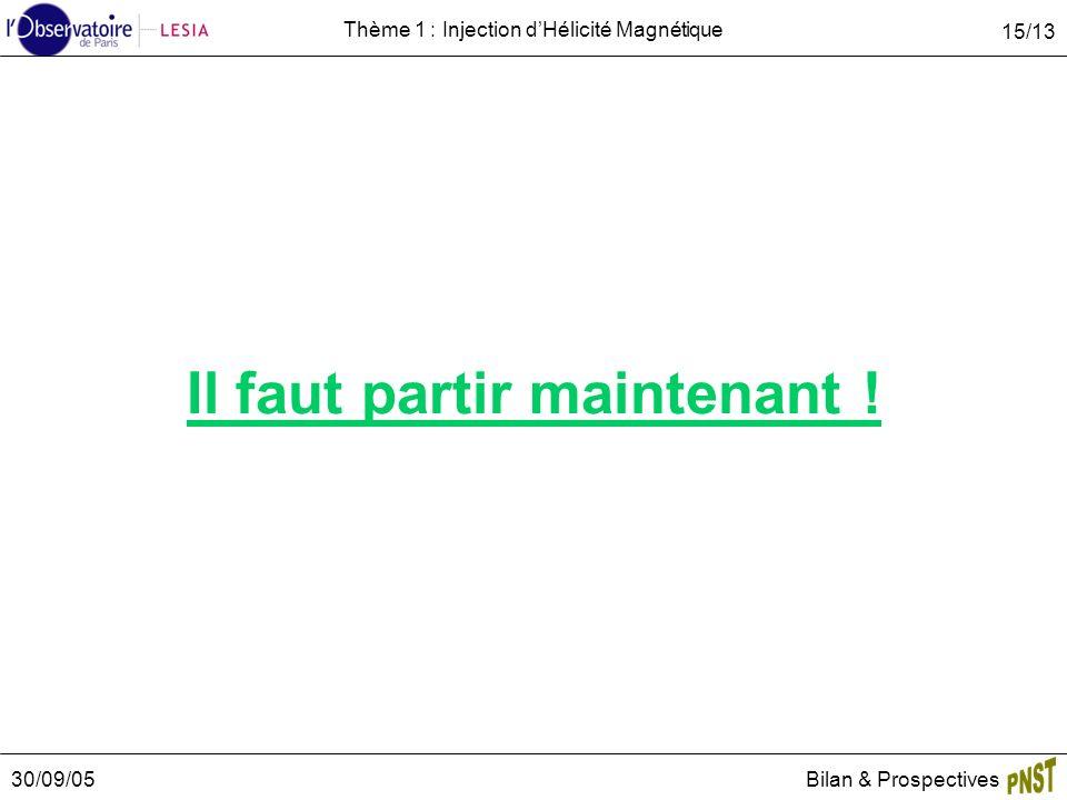 30/09/05Bilan & Prospectives 15/13 Thème 1 : Injection dHélicité Magnétique Il faut partir maintenant !