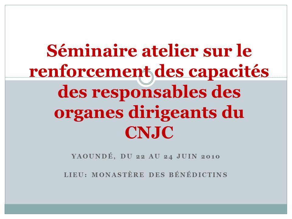 YAOUNDÉ, DU 22 AU 24 JUIN 2010 LIEU: MONASTÈRE DES BÉNÉDICTINS Séminaire atelier sur le renforcement des capacités des responsables des organes dirige