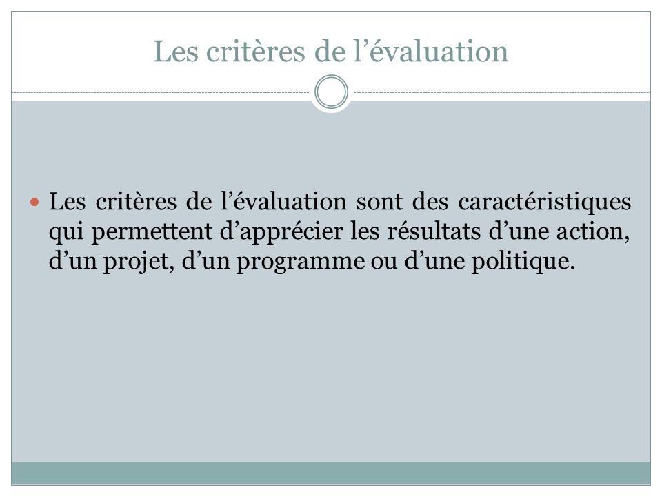 Les critères de lévaluation Les critères de lévaluation sont des caractéristiques qui permettent dapprécier les résultats dune action, dun projet, dun
