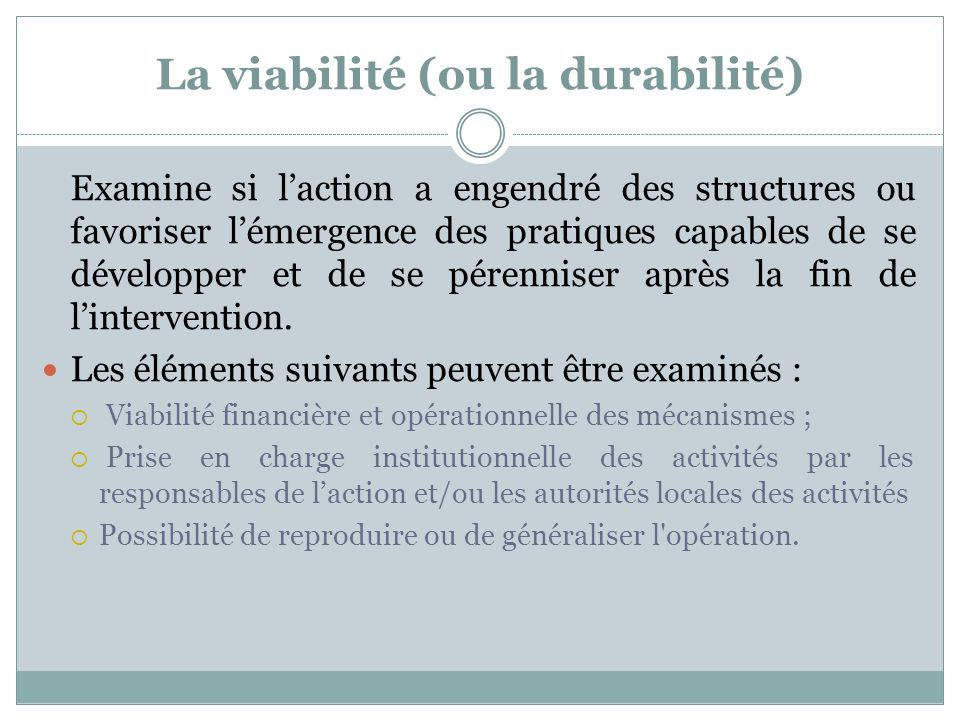 La viabilité (ou la durabilité) Examine si laction a engendré des structures ou favoriser lémergence des pratiques capables de se développer et de se