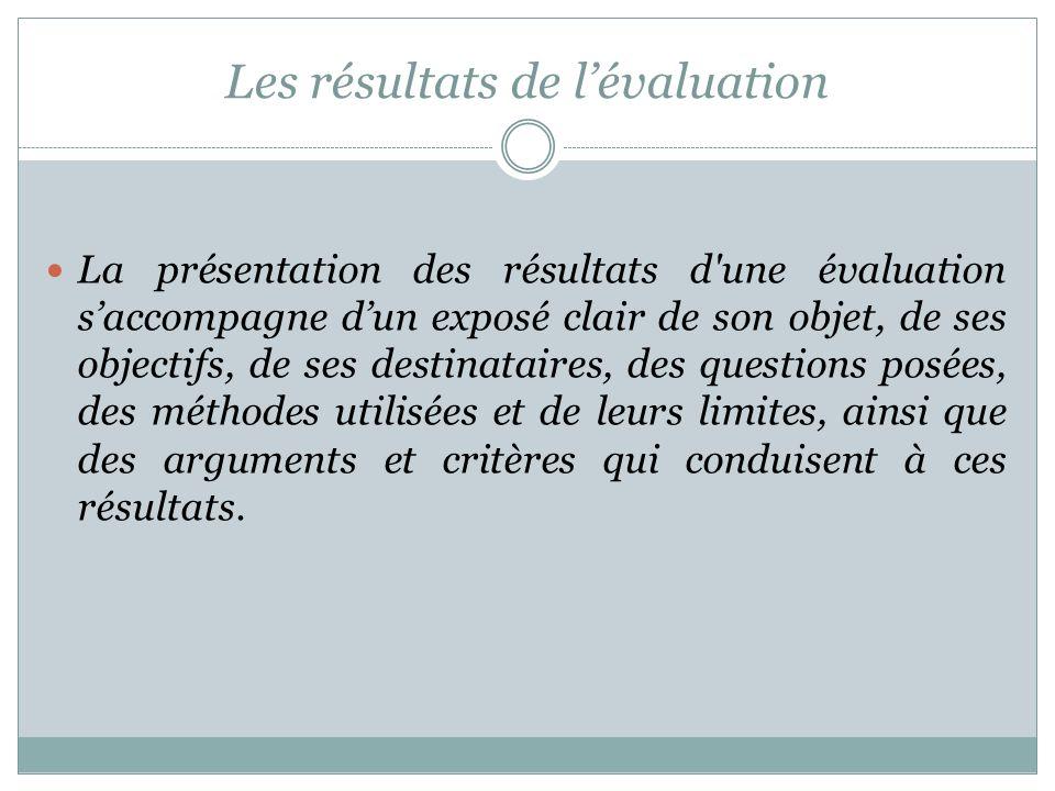 Les résultats de lévaluation La présentation des résultats d'une évaluation saccompagne dun exposé clair de son objet, de ses objectifs, de ses destin