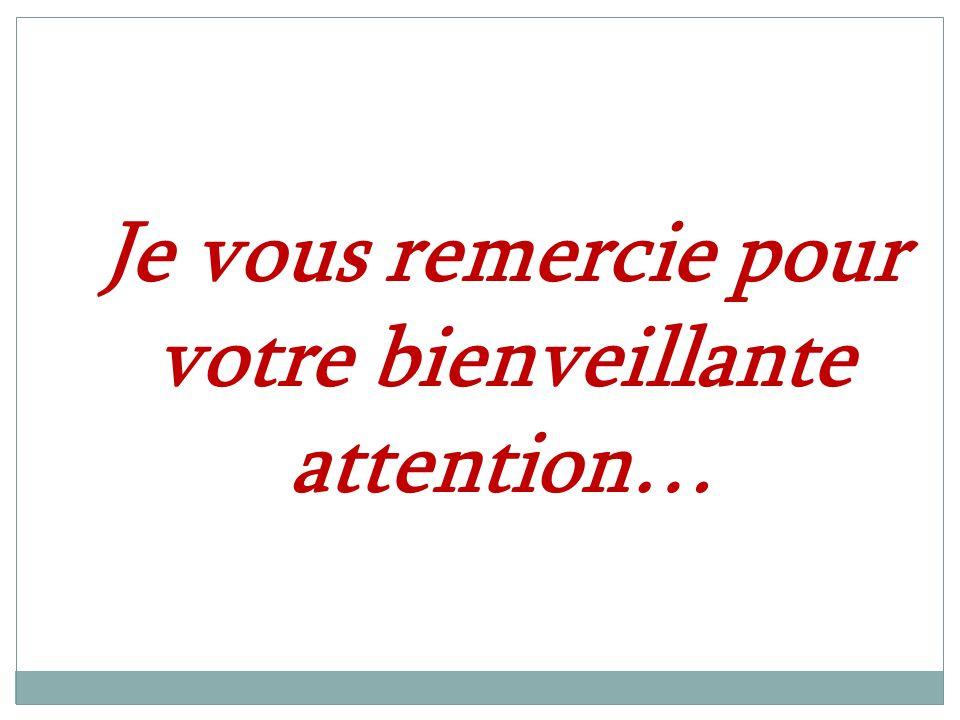 Je vous remercie pour votre bienveillante attention…