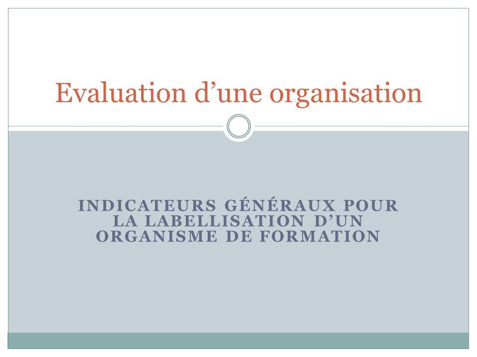 INDICATEURS GÉNÉRAUX POUR LA LABELLISATION DUN ORGANISME DE FORMATION Evaluation dune organisation