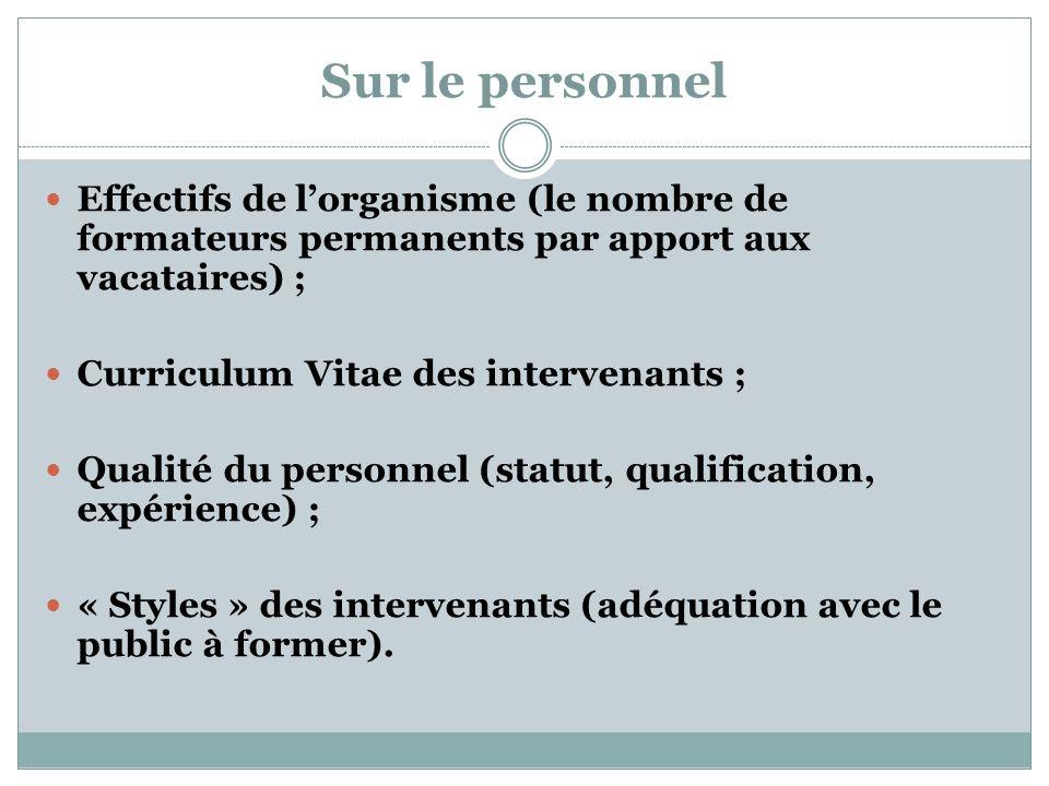 Sur le personnel Effectifs de lorganisme (le nombre de formateurs permanents par apport aux vacataires) ; Curriculum Vitae des intervenants ; Qualité