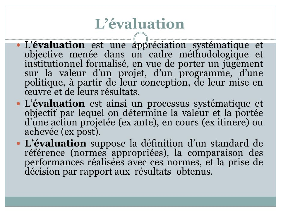 Lévaluation L'évaluation est une appréciation systématique et objective menée dans un cadre méthodologique et institutionnel formalisé, en vue de port
