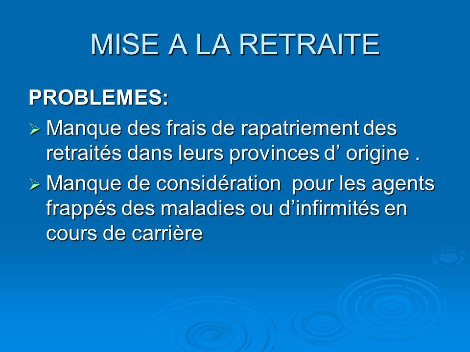 MISE A LA RETRAITE PROBLEMES: Manque des frais de rapatriement des retraités dans leurs provinces d origine.