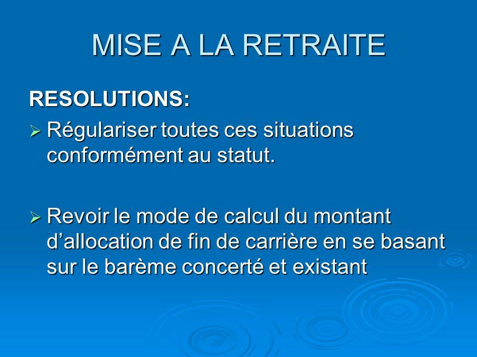 MISE A LA RETRAITE RESOLUTIONS: Régulariser toutes ces situations conformément au statut. Régulariser toutes ces situations conformément au statut. Re