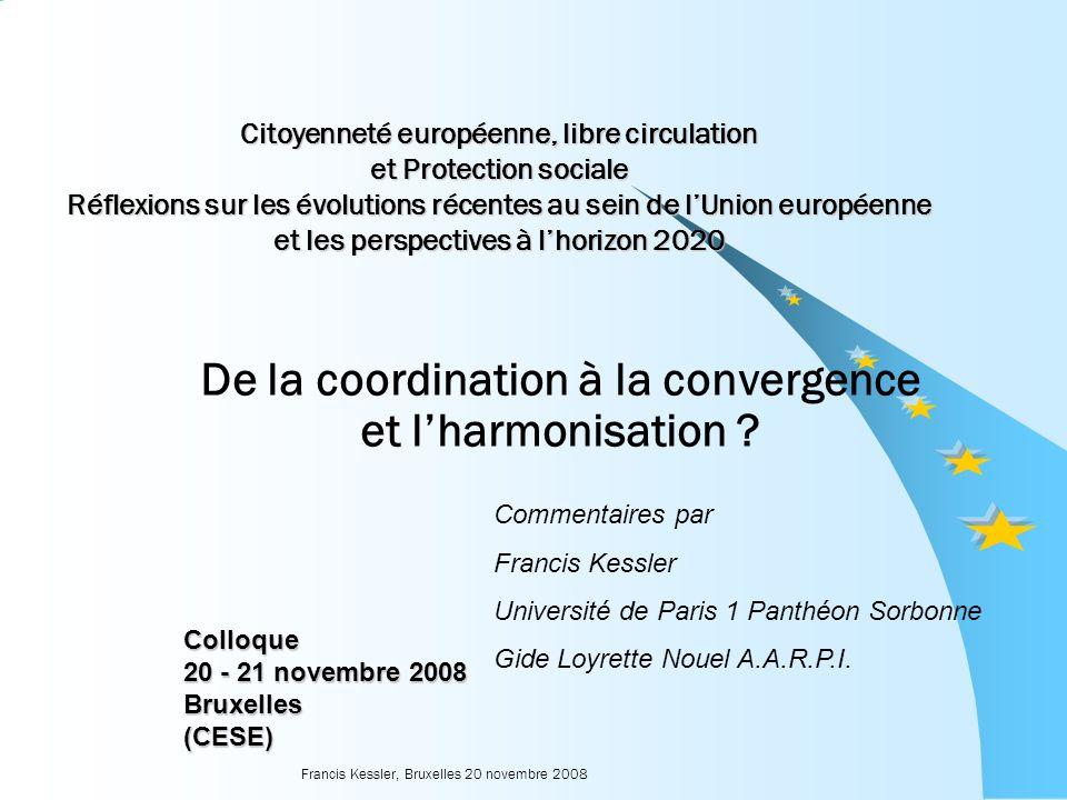 Francis Kessler, Bruxelles 20 novembre 2008 Citoyenneté européenne, libre circulation et Protection sociale Réflexions sur les évolutions récentes au sein de lUnion européenne et les perspectives à lhorizon 2020 De la coordination à la convergence et lharmonisation .