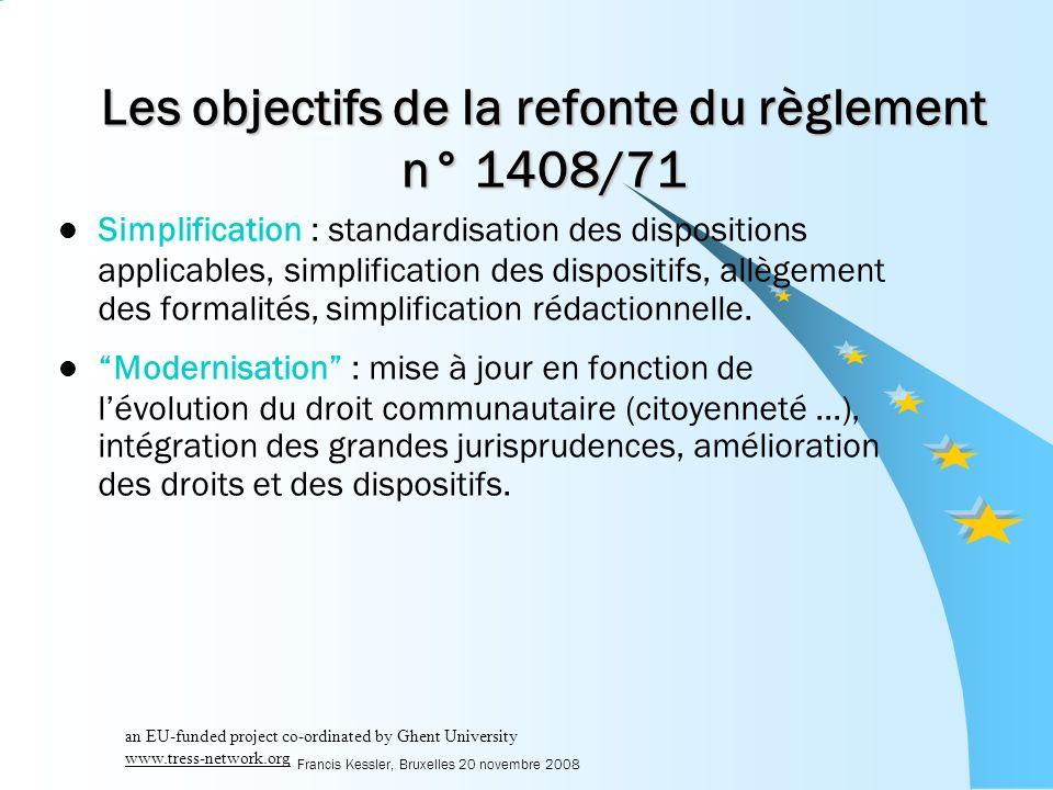 Francis Kessler, Bruxelles 20 novembre 2008 Les objectifs de la refonte du règlement n° 1408/71 Simplification : standardisation des dispositions applicables, simplification des dispositifs, allègement des formalités, simplification rédactionnelle.